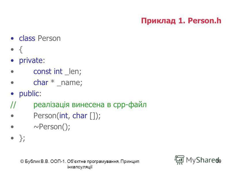 © Бублик В.В. ООП-1. Об'єктне програмування. Принцип інкапсуляції 39 Приклад 1. Person.h class Person { private: const int _len; char * _name; public: //реалізація винесена в срр-файл Person(int, char []); ~Person(); };