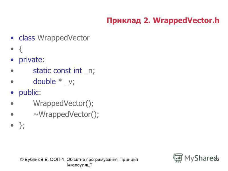 © Бублик В.В. ООП-1. Об'єктне програмування. Принцип інкапсуляції 42 Приклад 2. WrappedVector.h class WrappedVector { private: static const int _n; double * _v; public: WrappedVector(); ~WrappedVector(); };