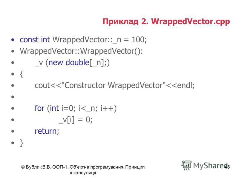 © Бублик В.В. ООП-1. Об'єктне програмування. Принцип інкапсуляції 43 Приклад 2. WrappedVector.cpp const int WrappedVector::_n = 100; WrappedVector::WrappedVector(): _v (new double[_n];) { cout<<