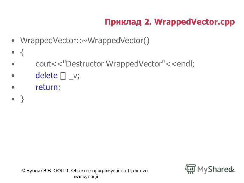 © Бублик В.В. ООП-1. Об'єктне програмування. Принцип інкапсуляції 44 Приклад 2. WrappedVector.cpp WrappedVector::~WrappedVector() { cout<<Destructor WrappedVector<<endl; delete [] _v; return; }