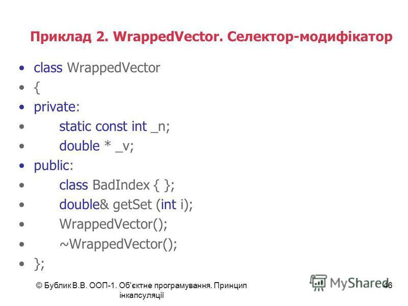 © Бублик В.В. ООП-1. Об'єктне програмування. Принцип інкапсуляції 46 Приклад 2. WrappedVector. Селектор-модифікатор class WrappedVector { private: static const int _n; double * _v; public: class BadIndex { }; double& getSet (int i); WrappedVector();