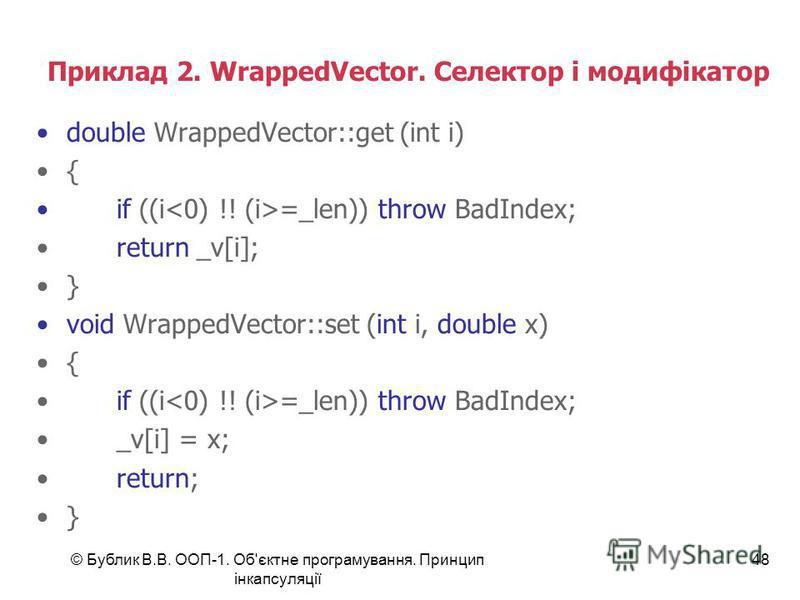 © Бублик В.В. ООП-1. Об'єктне програмування. Принцип інкапсуляції 48 Приклад 2. WrappedVector. Селектор і модифікатор double WrappedVector::get (int i) { if ((i =_len)) throw BadIndex; return _v[i]; } void WrappedVector::set (int i, double x) { if ((