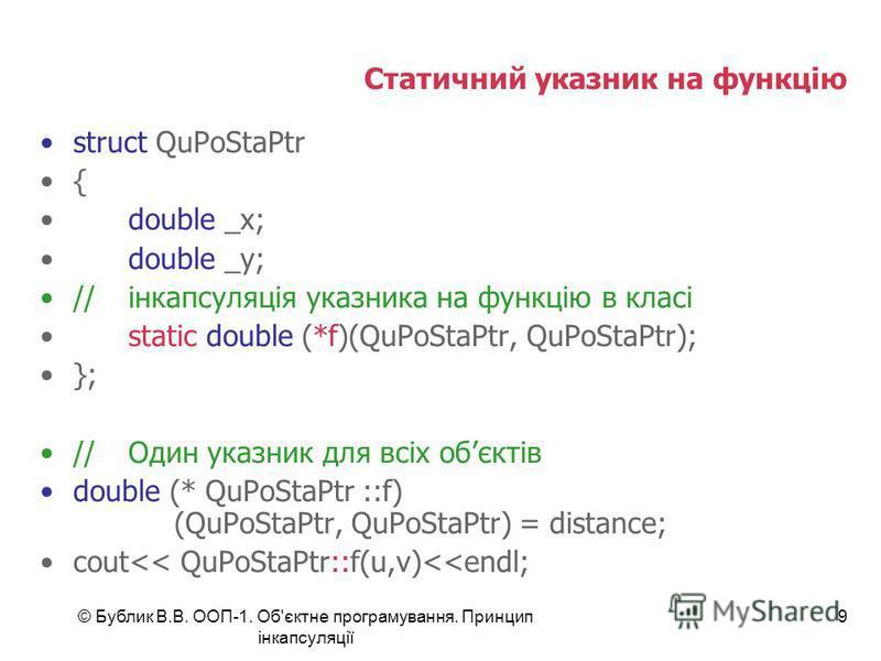 © Бублик В.В. ООП-1. Об'єктне програмування. Принцип інкапсуляції 9 Статичний указник на функцію struct QuPoStaPtr { double _x; double _y; //інкапсуляція указника на функцію в класі static double (*f)(QuPoStaPtr, QuPoStaPtr); }; //Один указник для вс