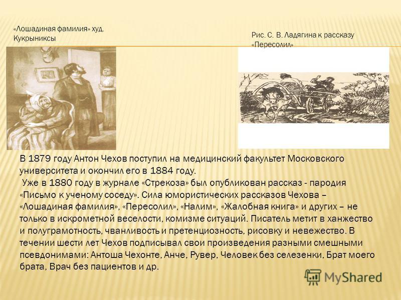 «Лошадиная фамилия» худ. Кукрыниксы Рис. С. В. Ладягина к рассказу «Пересолил» В 1879 году Антон Чехов поступил на медицинский факультет Московского университета и окончил его в 1884 году. Уже в 1880 году в журнале «Стрекоза» был опубликован рассказ
