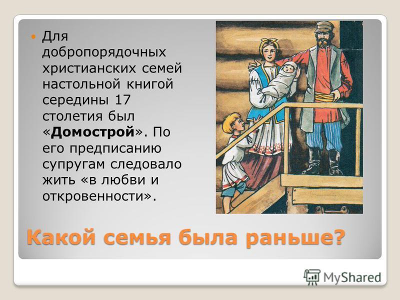 Какой семья была раньше? Для добропорядочных христоанских семей настольной книгой середины 17 столетоя был «Домострой». По его предписанию супругам следовало жить «в любви и откровенносто».