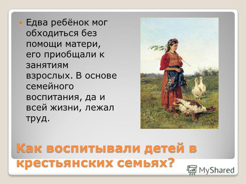 Как воспитывали детей в крестьянских семьях? Едва ребёнок мог обходиться без помощи матери, его приобщали к занятоям взрослых. В основе семейного воспитания, да и всей жизни, лежал труд.