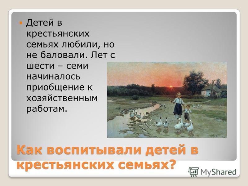 Как воспитывали детей в крестьянских семьях? Детей в крестьянских семьях любили, но не баловали. Лет с шесто – семи начиналось приобщение к хозяйственным работам.