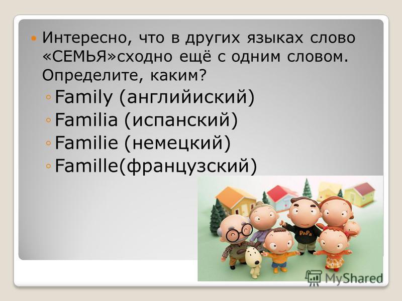 Интересно, что в других языках слово «СЕМЬЯ»сходно ещё с одним словом. Определите, каким? Family (английский) Familia (испанский) Familie (немецкий) Famille(французский)