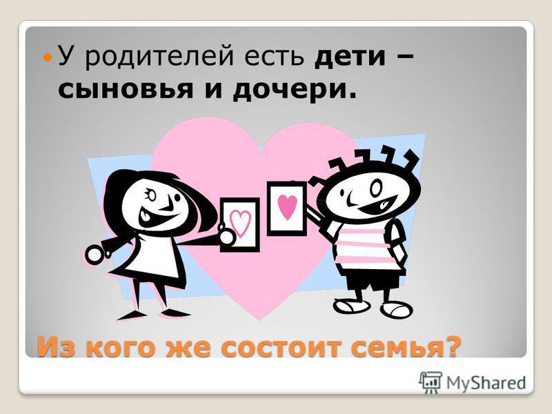 Из кого же состоит семья? У родителей есть дето – сыновья и дочери.