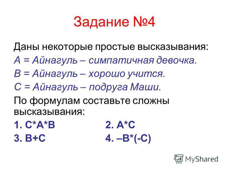 Задание 4 Даны некоторые простые высказывания: А = Айнагуль – симпатичная девочка. В = Айнагуль – хорошо учится. С = Айнагуль – подруга Маши. По формулам составьте сложны высказывания: 1. С*А*В2. А*С 3. В+С4. –В*(-С)