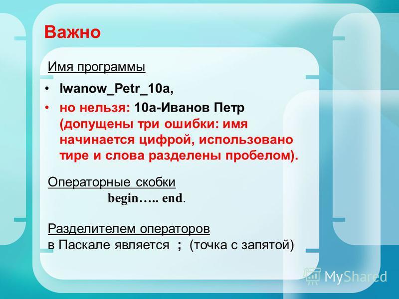 Важно Iwanow_Petr_10a, но нельзя: 10 а-Иванов Петр (допущены три ошибки: имя начинается цифрой, использовано тире и слова разделены пробелом). Операторные скобки begin….. end. Разделителем операторов в Паскале является ; (точка с запятой) Имя програм