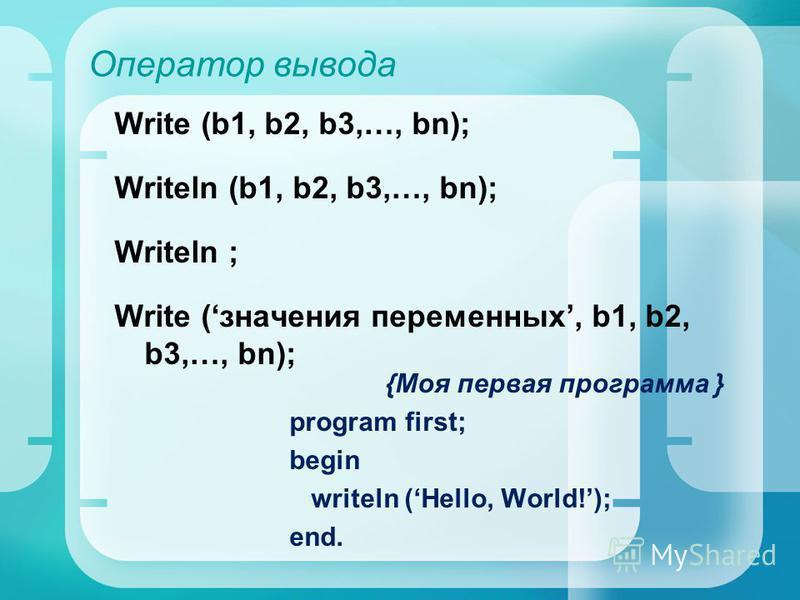 Оператор вывода Write (b1, b2, b3,…, bn); Writeln (b1, b2, b3,…, bn); Writeln ; Write (значения переменных, b1, b2, b3,…, bn); {Моя первая программа } program first; begin writeln (Hello, World!); end.