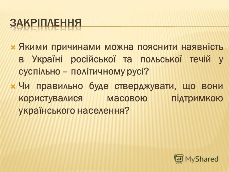 Якими причинами можна пояснити наявність в Україні російської та польської течій у суспільно – політичному русі? Чи правильно буде стверджувати, що вони користувалися масовою підтримкою українського населення?