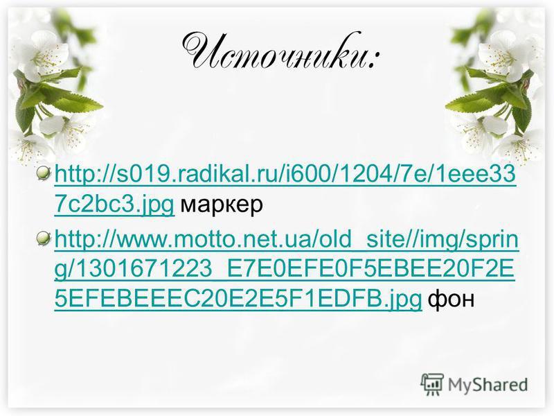 Источники: http://s019.radikal.ru/i600/1204/7e/1eee33 7c2bc3.jpghttp://s019.radikal.ru/i600/1204/7e/1eee33 7c2bc3. jpg маркер http://www.motto.net.ua/old_site//img/sprin g/1301671223_E7E0EFE0F5EBEE20F2E 5EFEBEEEC20E2E5F1EDFB.jpghttp://www.motto.net.u