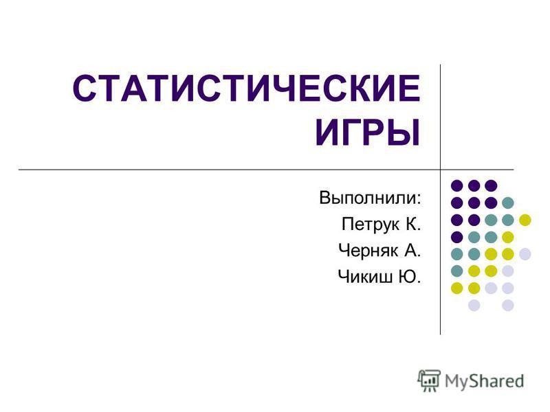 СТАТИСТИЧЕСКИЕ ИГРЫ Выполнили: Петрук К. Черняк А. Чикиш Ю.