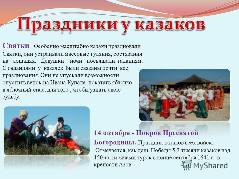 14 октября - Покров Пресвятой Богородицы. Праздник казаков всех войск. Отмечается, как день Победы 5,3 тысячи казаков над 150-ю тысячами турок в конце сентября 1641 г. в крепости Азов. Святки Особенно масштабно казаки праздновали Святки, они устраива