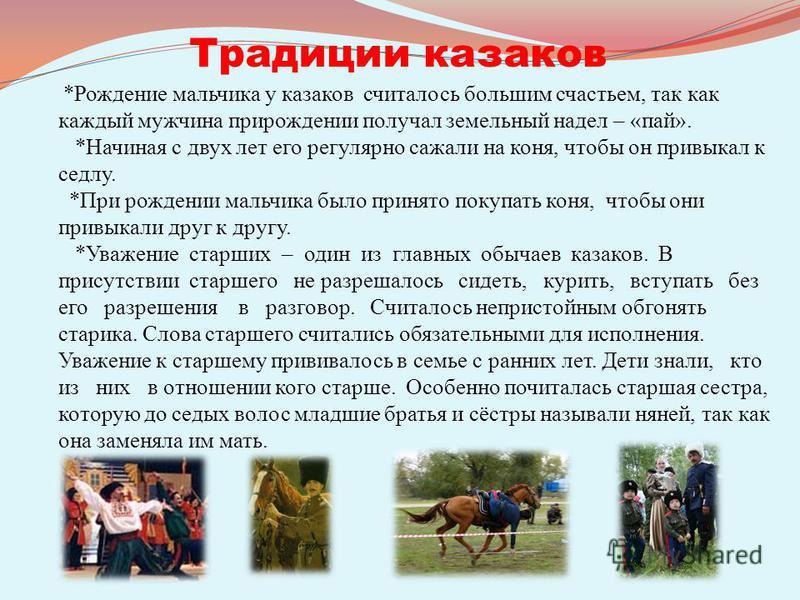 Традиции казаков *Рождение мальчика у казаков считалось большим счастьем, так как каждый мужчина при рождении получал земельный надел – «пай». *Начиная с двух лет его регулярно сажали на коня, чтобы он привыкал к седлу. *При рождении мальчика было пр
