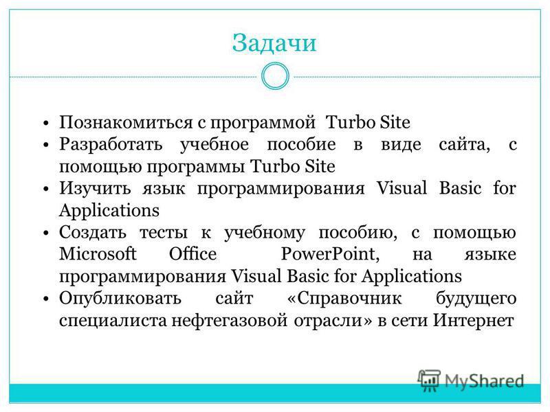 Познакомиться с программой Turbo Site Разработать учебное пособие в виде сайта, с помощью программы Turbo Site Изучить язык программирования Visual Basic for Applications Создать тесты к учебному пособию, с помощью Microsoft Office PowerPoint, на язы