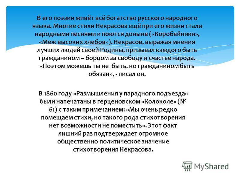 В его поэзии живёт всё богатство русского народного языка. Многие стихи Некрасова ещё при его жизни стали народными песнями и поются доныне («Коробейники», «Меж высоких хлебов»). Некрасов, выражая мнения лучших людей своей Родины, призывал каждого бы