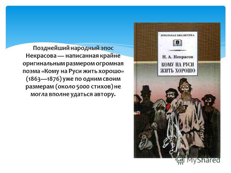 Позднейший народный эпос Некрасова написанная крайне оригинальным размером огромная поэма «Кому на Руси жить хорошо» (18631876) уже по одним своим размерам (около 5000 стихов) не могла вполне удаться автору.