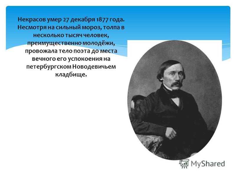 Некрасов умер 27 декабря 1877 года. Несмотря на сильный мороз, толпа в несколько тысяч человек, преимущественно молодёжи, провожала тело поэта до места вечного его успокоения на петербургском Новодевичьем кладбище.