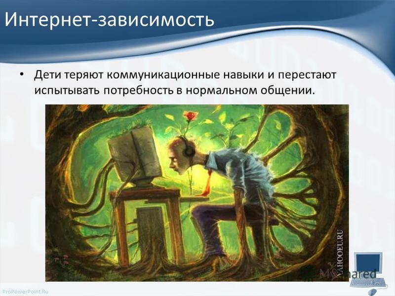 ProPowerPoint.Ru Интернет-зависимость Дети теряют коммуникационные навыки и перестают испытывать потребность в нормальном общении.