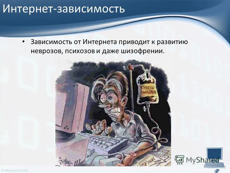 ProPowerPoint.Ru Интернет-зависимость Зависимость от Интернета приводит к развитию неврозов, психозов и даже шизофрении.
