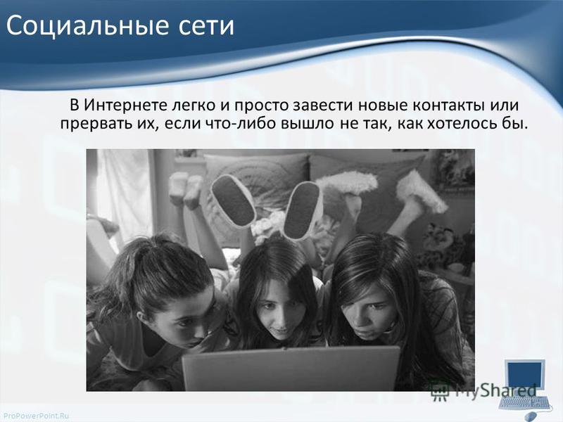 ProPowerPoint.Ru Социальные сети В Интернете легко и просто завести новые контакты или прервать их, если что-либо вышло не так, как хотелось бы.