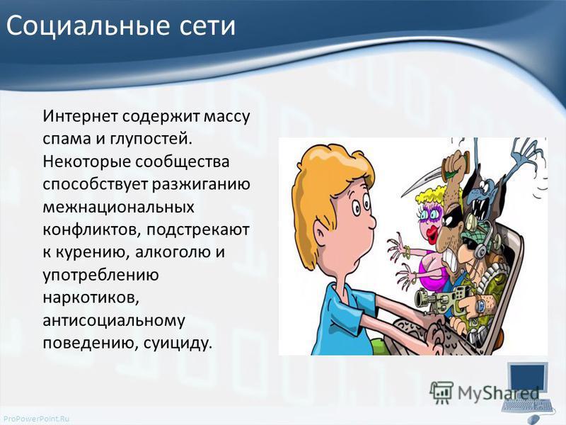 ProPowerPoint.Ru Социальные сети Интернет содержит массу спама и глупостей. Некоторые сообщества способствует разжиганию межнациональных конфликтов, подстрекают к курению, алкоголю и употреблению наркотиков, антисоциальному поведению, суициду.