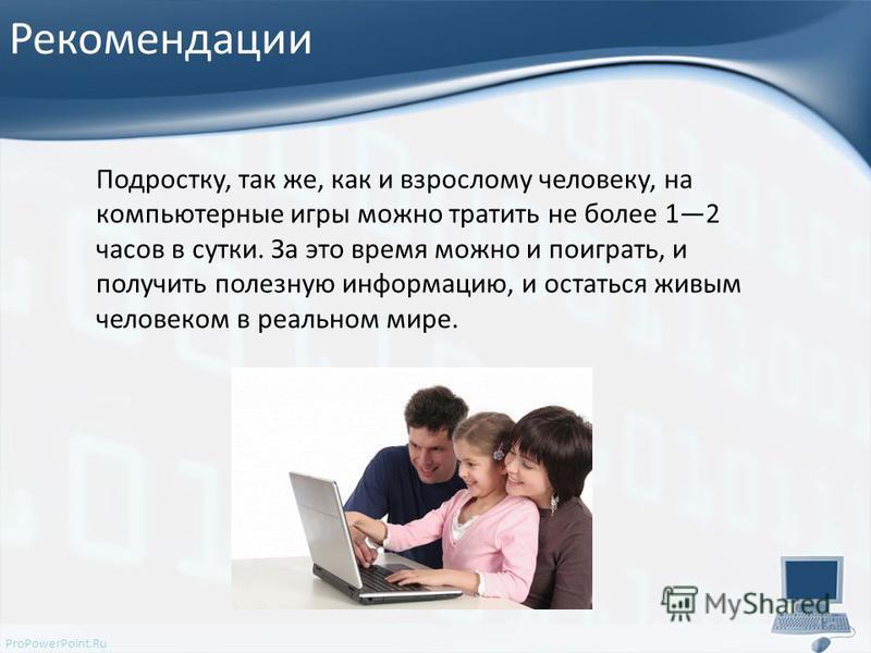 ProPowerPoint.Ru Рекомендации Подростку, так же, как и взрослому человеку, на компьютерные игры можно тратить не более 12 часов в сутки. За это время можно и поиграть, и получить полезную информацию, и остаться живым человеком в реальном мире.