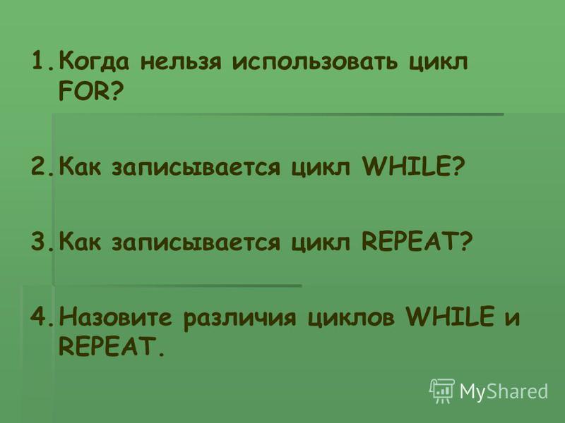 1. Когда нельзя использовать цикл FOR? 2. Как записывается цикл WHILE? 3. Как записывается цикл REPEAT? 4. Назовите различия циклов WHILE и REPEAT.