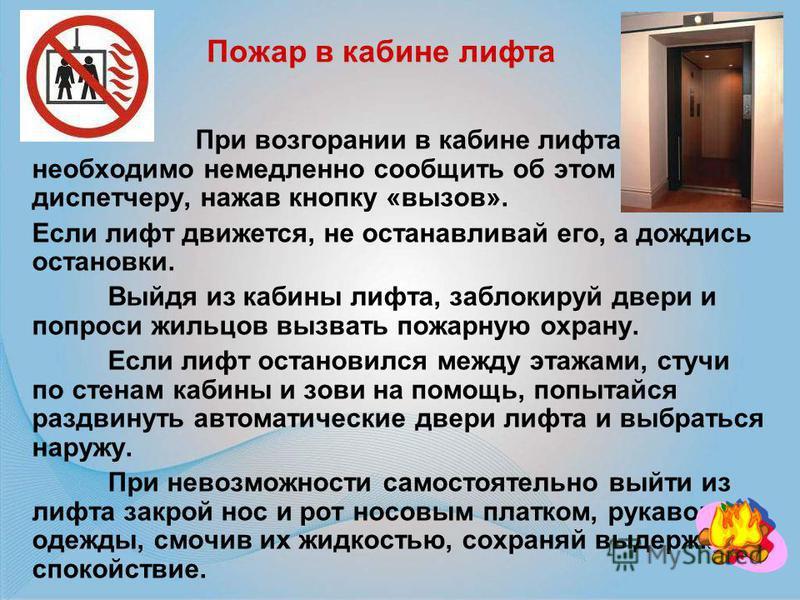 При возгорании в кабине лифта необходимо немедленно сообщить об этом диспетчеру, нажав кнопку «вызов». Если лифт движется, не останавливай его, а дождись остановки. Выйдя из кабины лифта, заблокируй двери и попроси жильцов вызвать пожарную охрану. Ес
