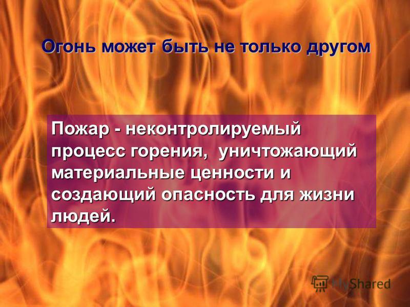 Огонь может быть не только другом Пожар - неконтролируемый процесс горения, уничтожающий материальные ценности и создающий опасность для жизни людей.