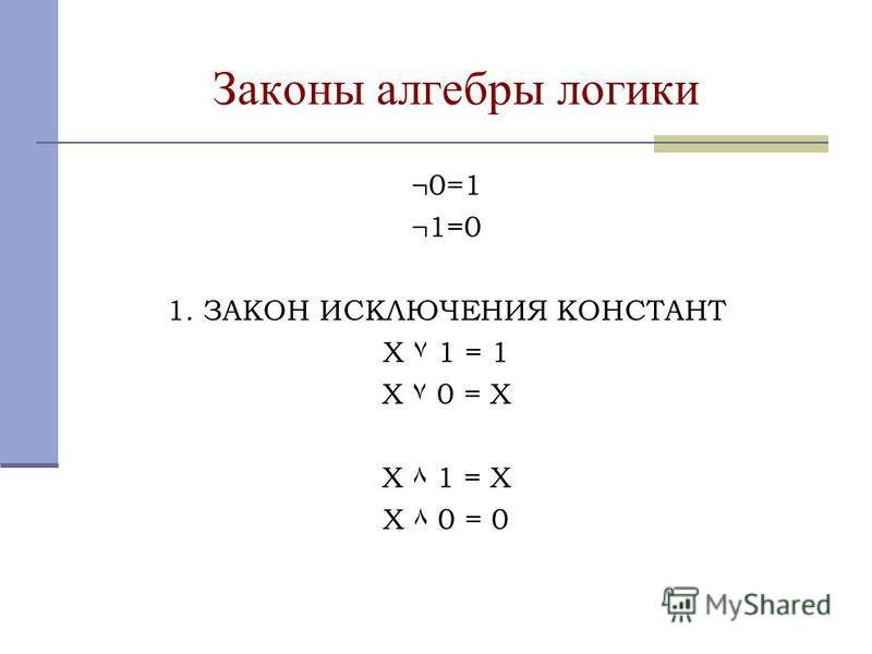 Законы алгебры логики ¬0=1 ¬1=0 1. ЗАКОН ИСКЛЮЧЕНИЯ КОНСТАНТ X ۷ 1 = 1 X ۷ 0 = X X ٨ 1 = X X ٨ 0 = 0
