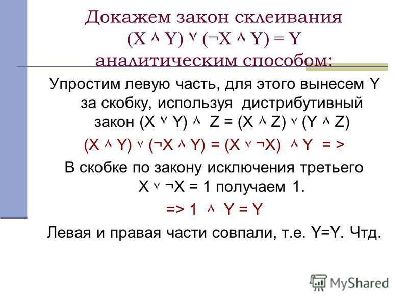 Докажем закон склеивания (X ٨ Y) ۷ (¬X ٨ Y) = Y аналитическим способом: Упростим левую часть, для этого вынесем Y за скобку, используя дистрибутивный закон (X ۷ Y) ٨ Z = (X ٨ Z) ۷ (Y ٨ Z) (X ٨ Y) ۷ (¬X ٨ Y) = (X ۷ ¬X) ٨ Y = > В скобке по закону исклю