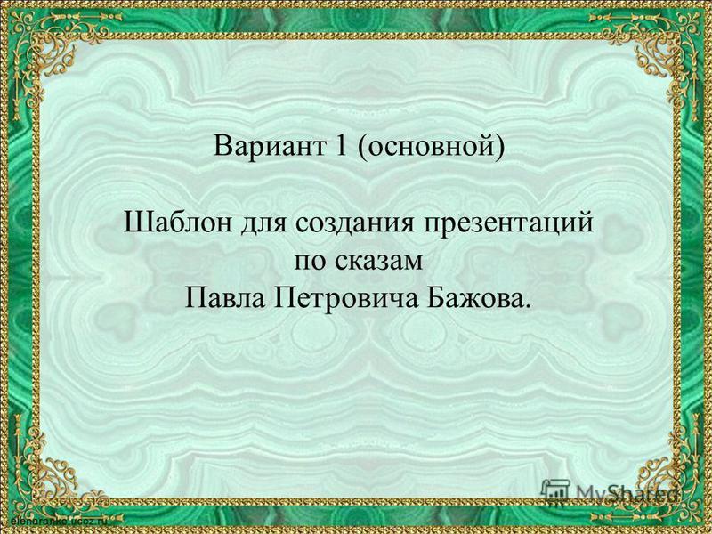 Вариант 1 (основной) Шаблон для создания презентаций по сказам Павла Петровича Бажова.