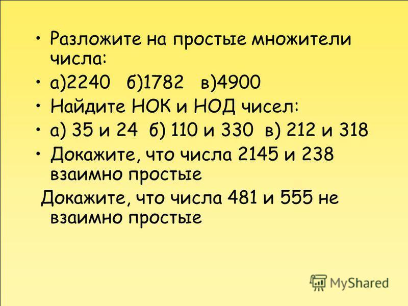 Разложите на простые множители числа: а)2240 б)1782 в)4900 Найдите НОК и НОД чисел: а) 35 и 24 б) 110 и 330 в) 212 и 318 Докажите, что числа 2145 и 238 взаимно простые Докажите, что числа 481 и 555 не взаимно простые