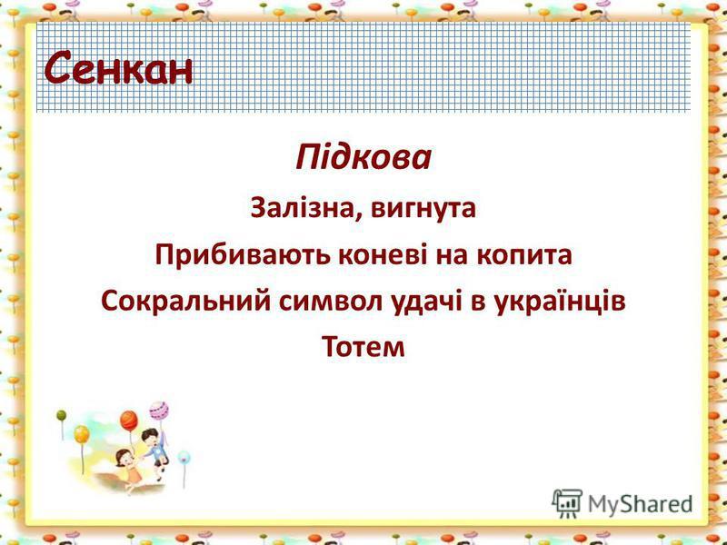 Сенкан Підкова Залізна, вигнута Прибивають коневі на копита Сокральний символ удачі в українців Тотем