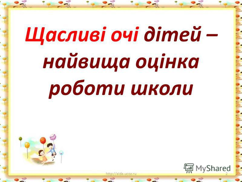 Щасливі очі дітей – найвища оцінка роботи школи http://aida.ucoz.ru2