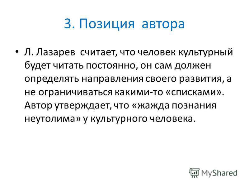 3. Позиция автора Л. Лазарев считает, что человек культурный будет читать постоянно, он сам должен определять направления своего развития, а не ограничиваться какими-то «списками». Автор утверждает, что «жажда познания неутолима» у культурного челове