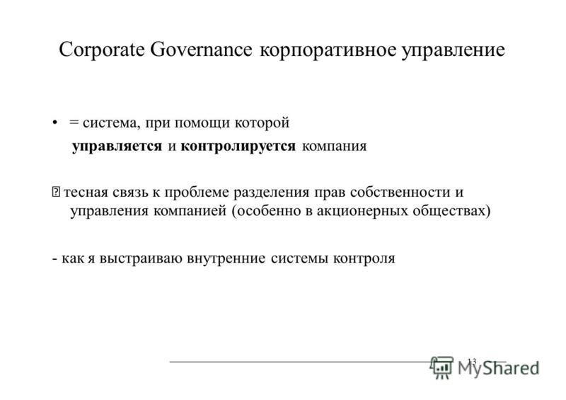 Corporate Governance корпоративное управление = система, при помощи которой управляется и контролируется компания тесная связь к проблеме разделения прав собственности и управления компанией (особенно в акционерных обществах) - как я выстраиваю внутр