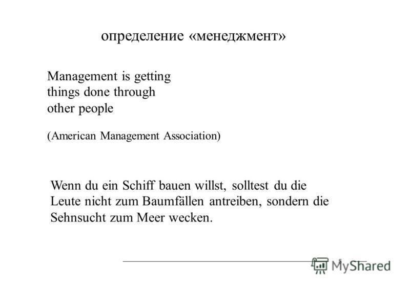 определение «менеджмент» Management is getting things done through other people (American Management Association) 8 Wenn du ein Schiff bauen willst, solltest du die Leute nicht zum Baumfällen antreiben, sondern die Sehnsucht zum Meer wecken.