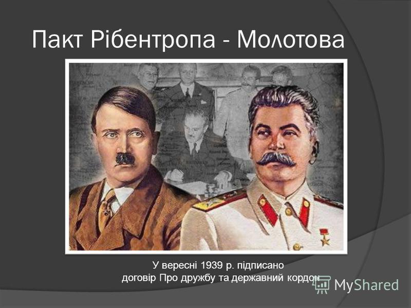 Пакт Рібентропа - Молотова У вересні 1939 р. підписано договір Про дружбу та державний кордон