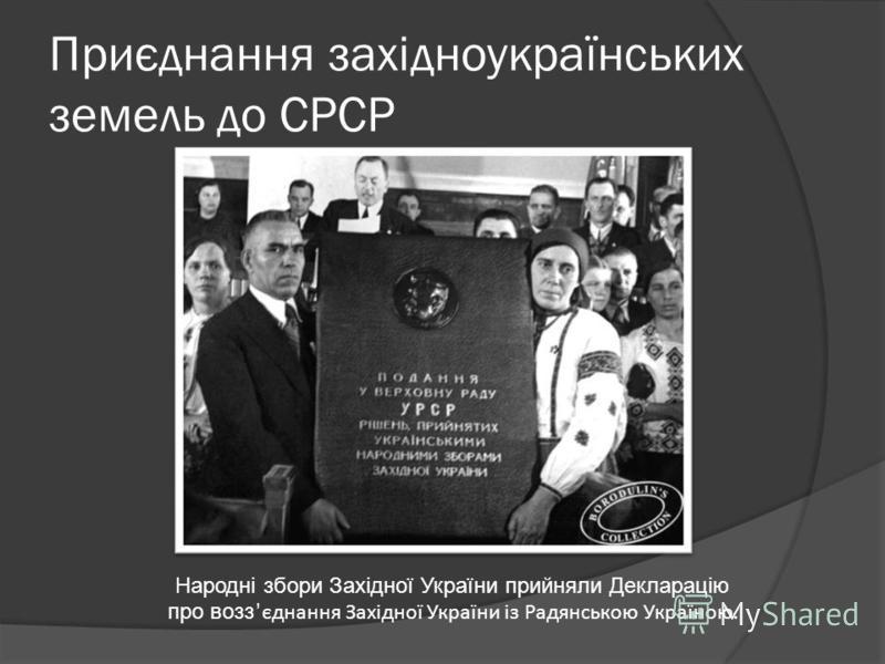 Приєднання західноукраїнських земель до СРСР Народні збори Західної України прийняли Декларацію про возз єднання Західної України із Радянською Україною.