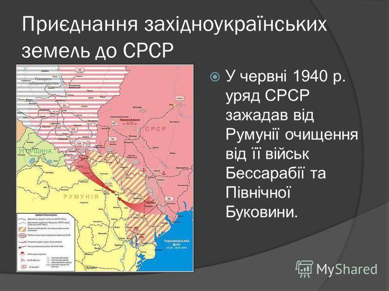 Приєднання західноукраїнських земель до СРСР У червні 1940 р. уряд СРСР зажадав від Румунії очищення від її військ Бессарабії та Північної Буковини.