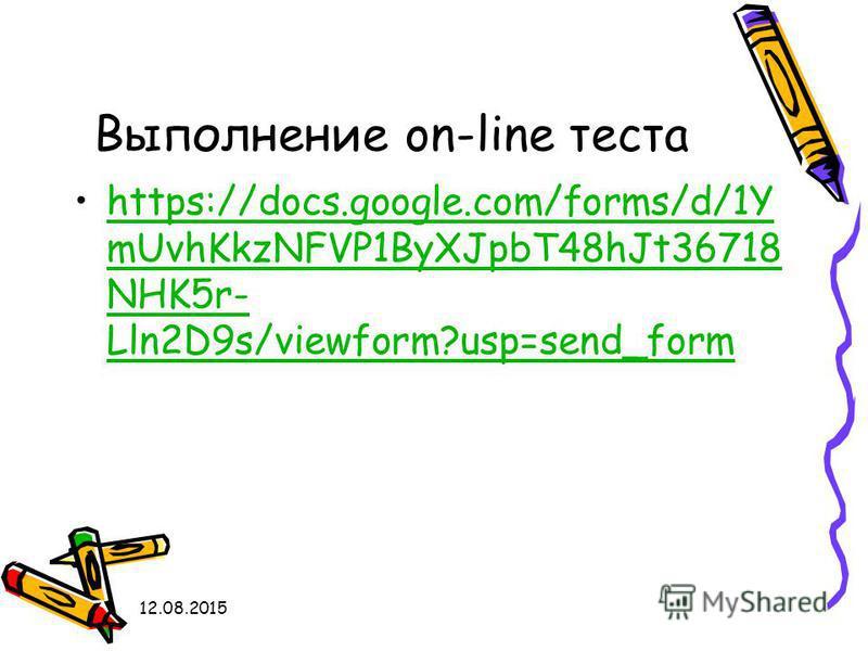 12.08.2015 Выполнение on-line теста https://docs.google.com/forms/d/1Y mUvhKkzNFVP1ByXJpbT48hJt36718 NHK5r- Lln2D9s/viewform?usp=send_formhttps://docs.google.com/forms/d/1Y mUvhKkzNFVP1ByXJpbT48hJt36718 NHK5r- Lln2D9s/viewform?usp=send_form