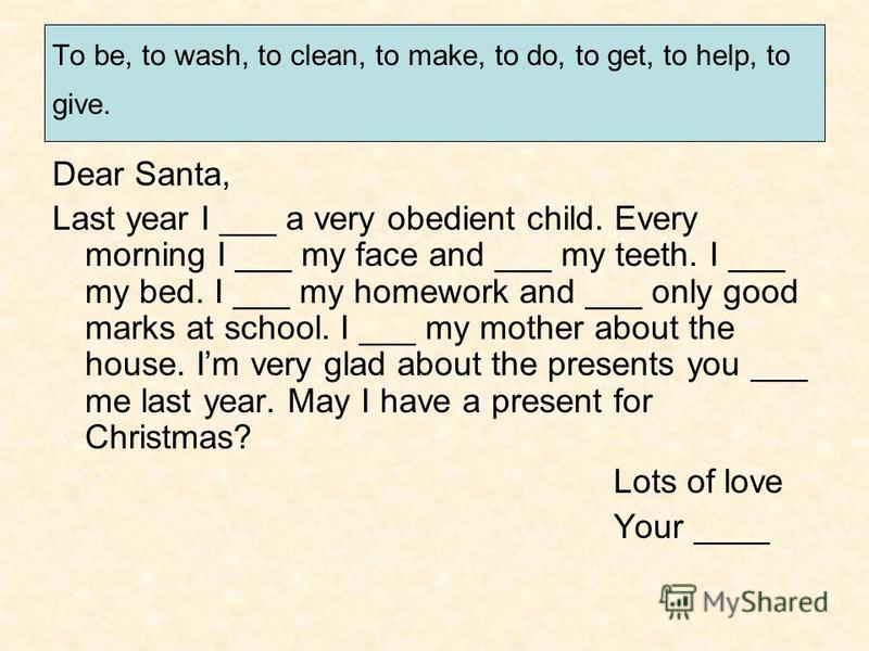 To be, to wash, to clean, to make, to do, to get, to help, to give. Dear Santa, Last year I ___ a very obedient child. Every morning I ___ my face and ___ my teeth. I ___ my bed. I ___ my homework and ___ only good marks at school. I ___ my mother ab