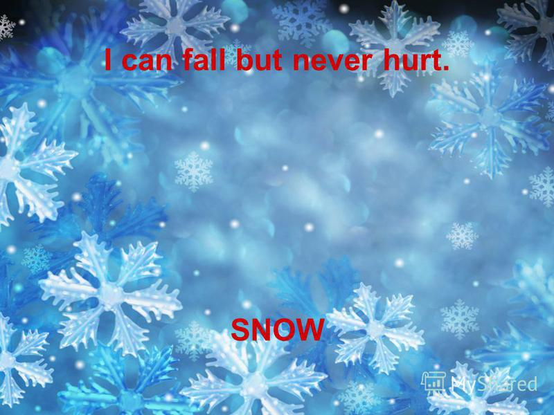 I can fall but never hurt. SNOW