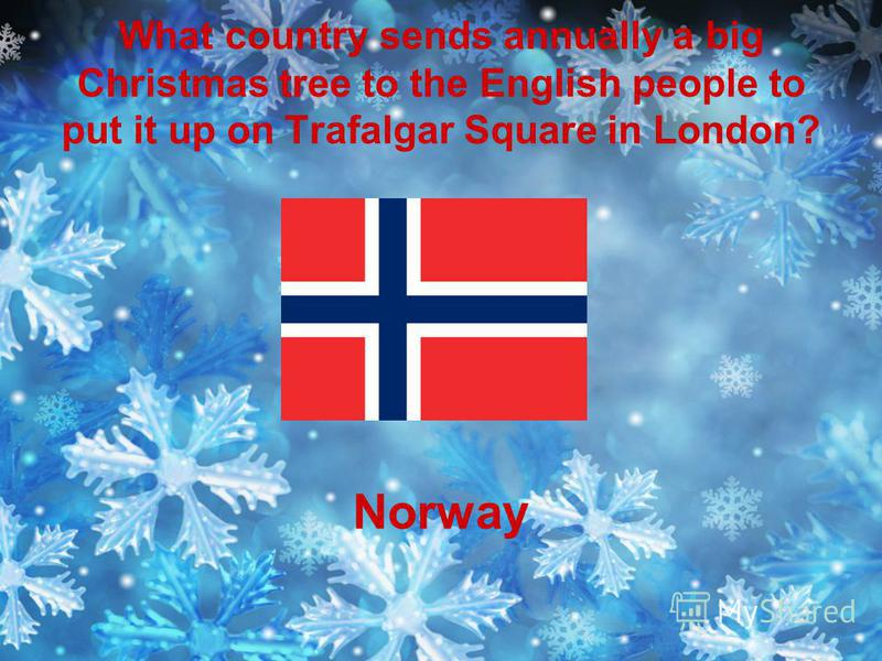 What country sends annually a big Christmas tree to the English people to put it up on Trafalgar Square in London? Norway