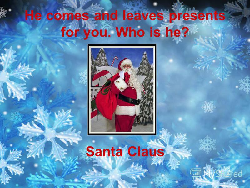 He comes and leaves presents for you. Who is he? Santa Claus